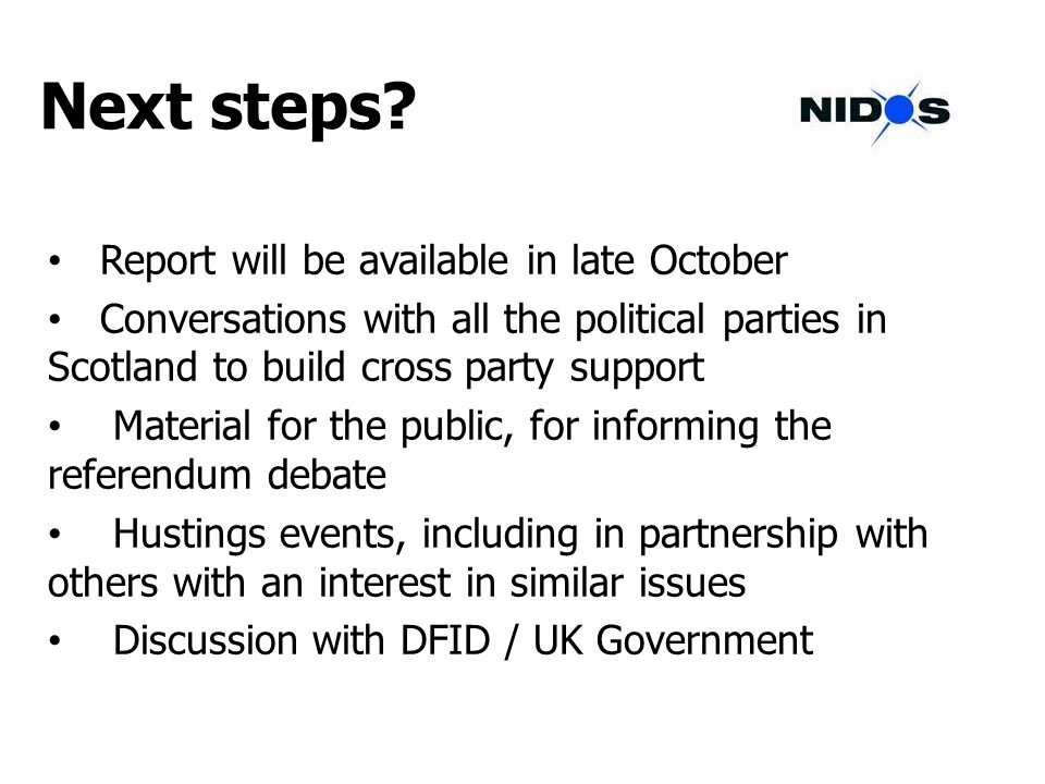 Next steps? Report will be available in late October Conversations with all the political parties in Scotland to build cross party support Material fo