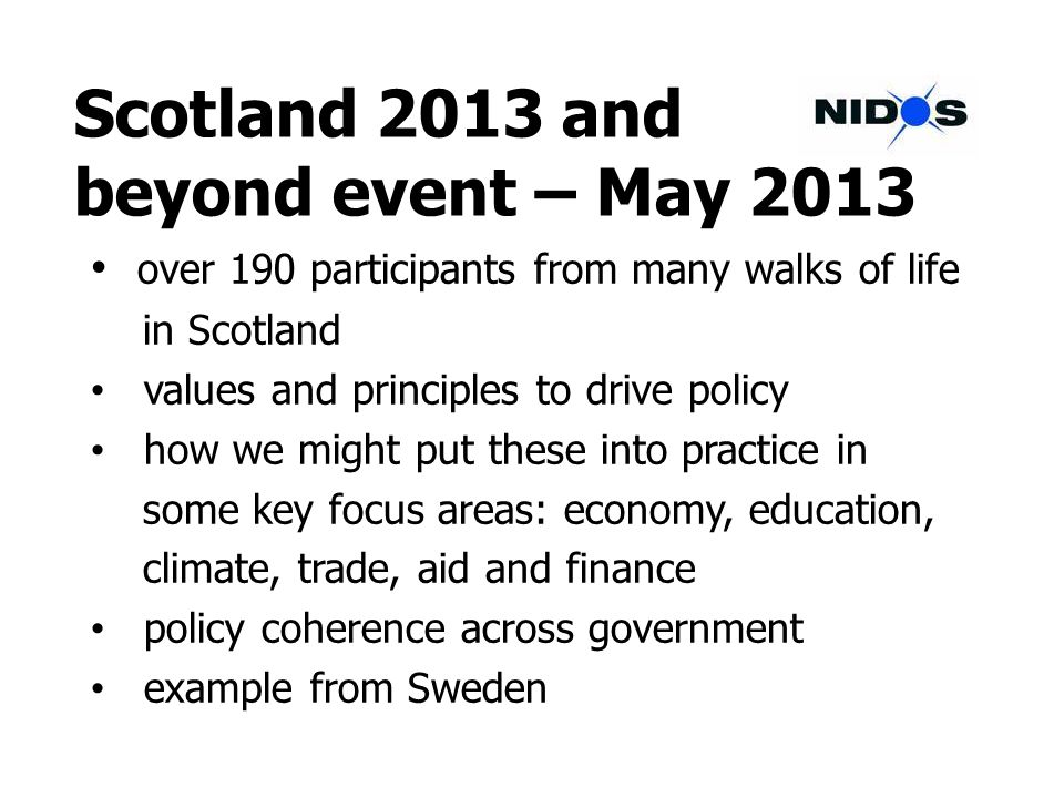 Scotland 2013 and beyond event – May 2013 over 190 participants from many walks of life in Scotland values and principles to drive policy how we might put these into practice in some key focus areas: economy, education, climate, trade, aid and finance policy coherence across government example from Sweden