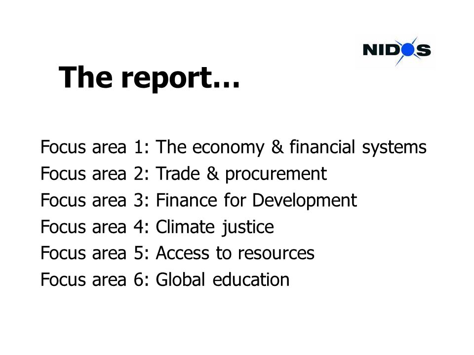 The report… Focus area 1: The economy & financial systems Focus area 2: Trade & procurement Focus area 3: Finance for Development Focus area 4: Climate justice Focus area 5: Access to resources Focus area 6: Global education