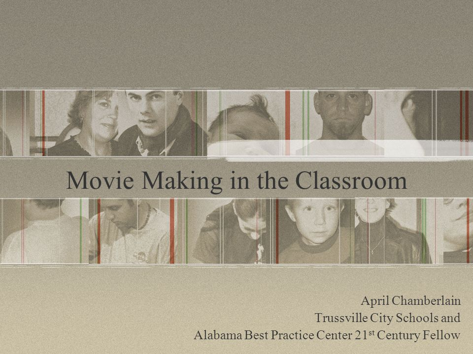 Movie Making in the Classroom April Chamberlain Trussville City Schools and Alabama Best Practice Center 21 st Century Fellow