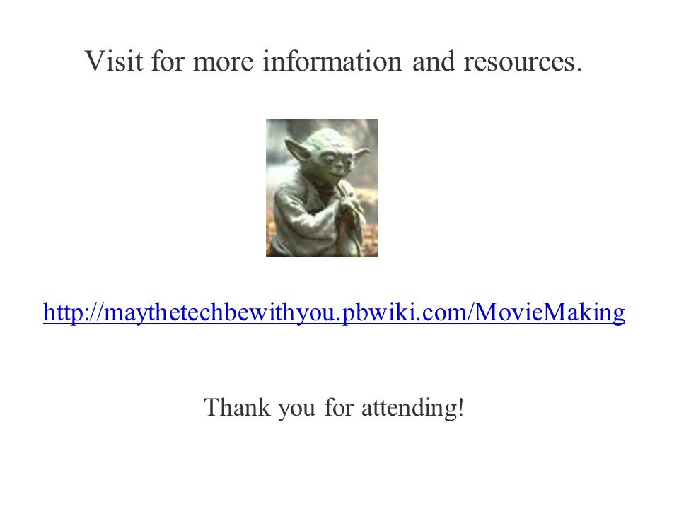 Visit for more information and resources. http://maythetechbewithyou.pbwiki.com/MovieMaking Thank you for attending!