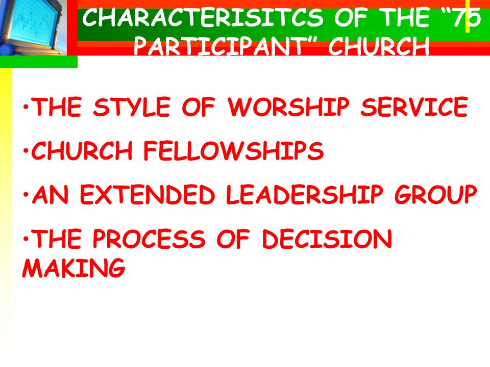CHARACTERISITCS OF THE 75 PARTICIPANT CHURCH THE STYLE OF WORSHIP SERVICE CHURCH FELLOWSHIPS AN EXTENDED LEADERSHIP GROUP THE PROCESS OF DECISION MAKING