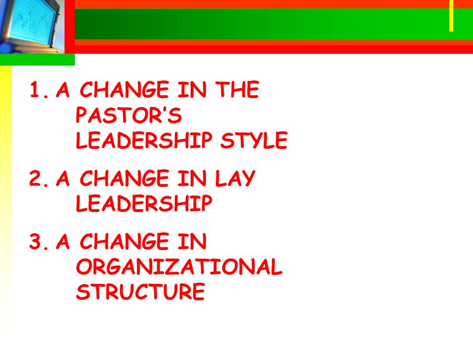1.A CHANGE IN THE PASTORS LEADERSHIP STYLE 2.A CHANGE IN LAY LEADERSHIP 3.A CHANGE IN ORGANIZATIONAL STRUCTURE
