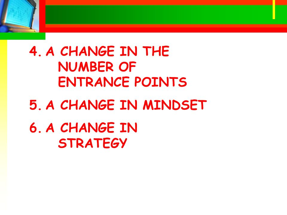 4.A CHANGE IN THE NUMBER OF ENTRANCE POINTS 5.A CHANGE IN MINDSET 6.A CHANGE IN STRATEGY