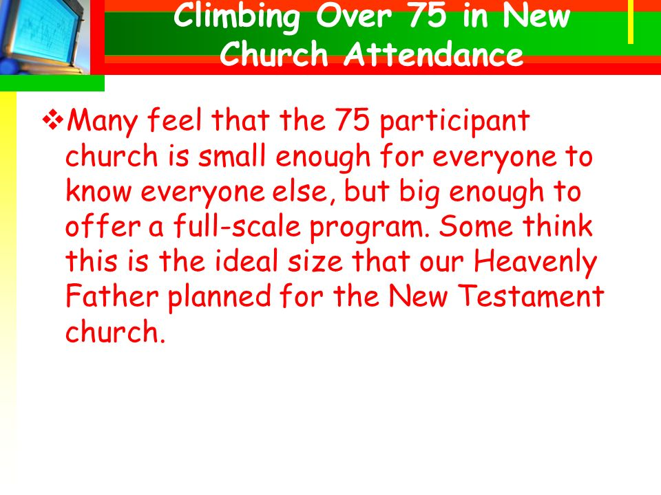 Many feel that the 75 participant church is small enough for everyone to know everyone else, but big enough to offer a full-scale program.