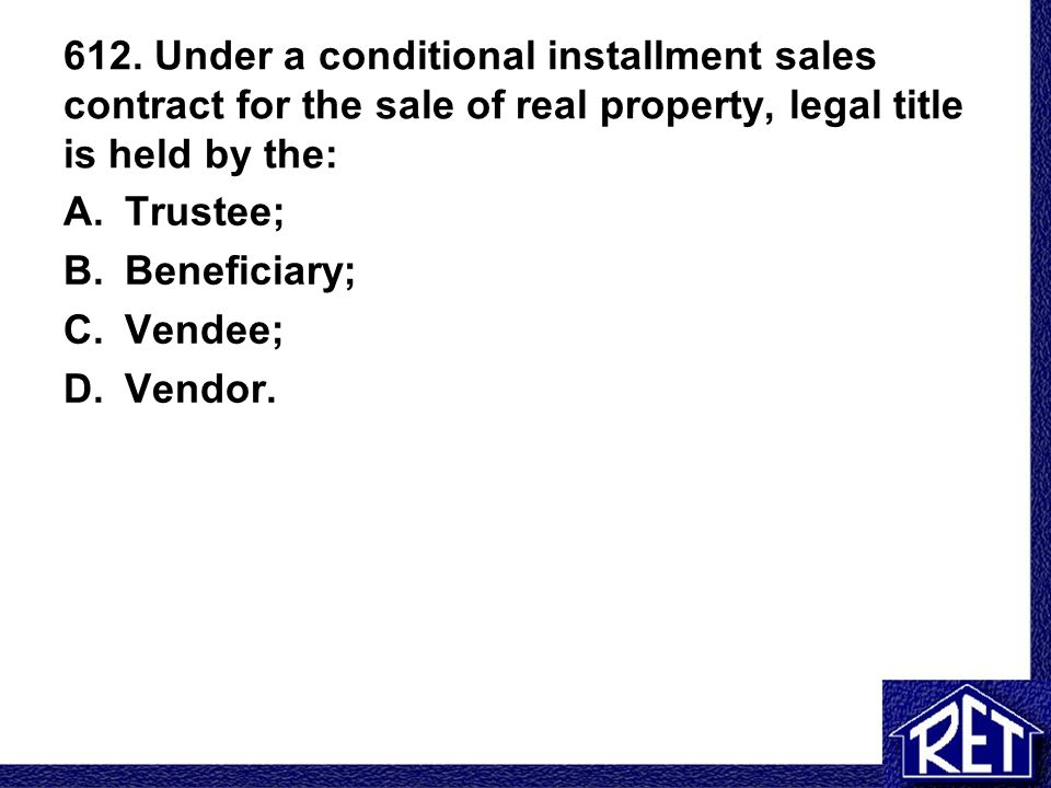612. Under a conditional installment sales contract for the sale of real property, legal title is held by the: A.Trustee; B.Beneficiary; C.Vendee; D.V