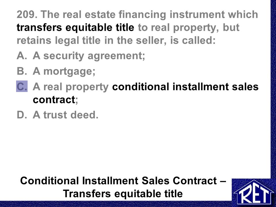 209. The real estate financing instrument which transfers equitable title to real property, but retains legal title in the seller, is called: A.A secu