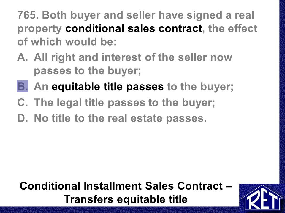 765. Both buyer and seller have signed a real property conditional sales contract, the effect of which would be: A.All right and interest of the selle