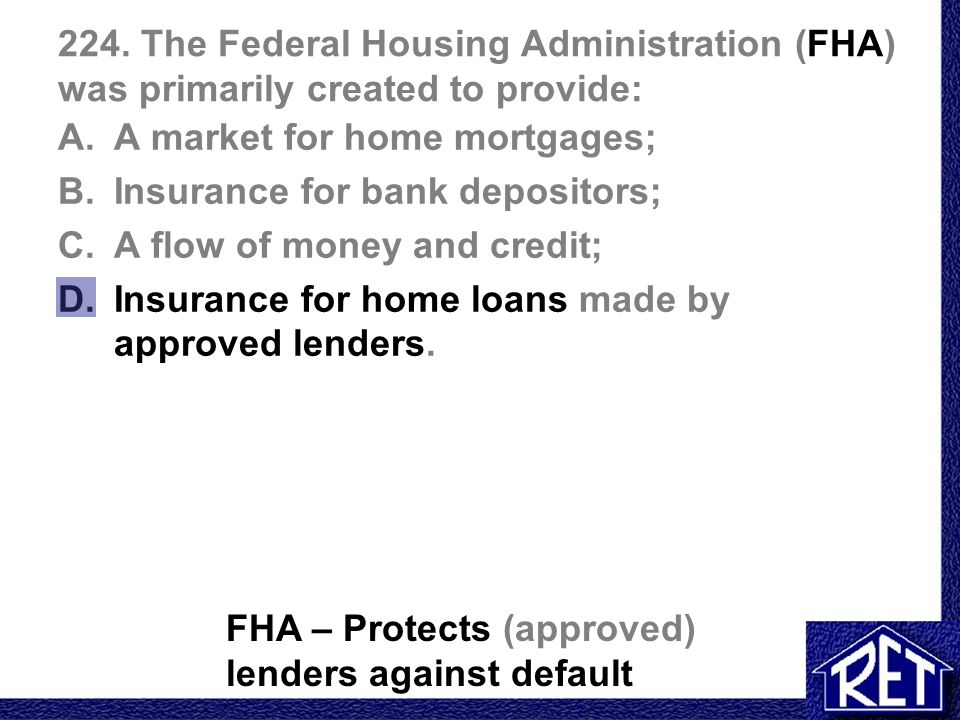 224. The Federal Housing Administration (FHA) was primarily created to provide: A.A market for home mortgages; B.Insurance for bank depositors; C.A fl