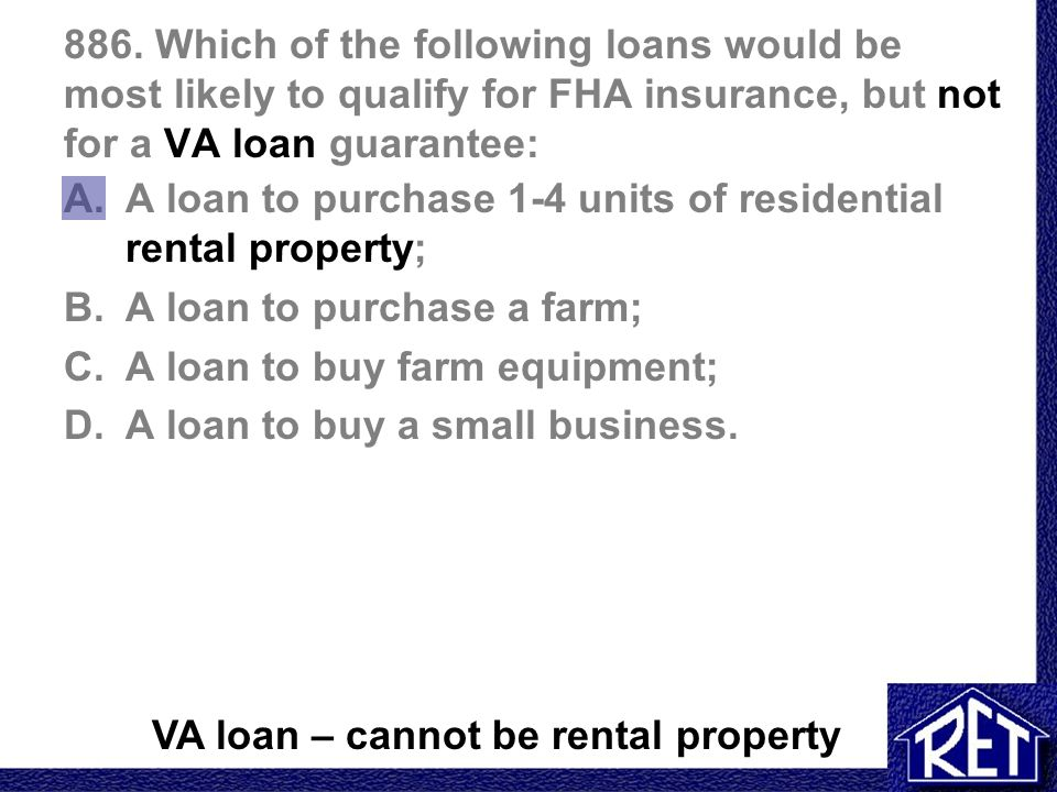 886. Which of the following loans would be most likely to qualify for FHA insurance, but not for a VA loan guarantee: A.A loan to purchase 1-4 units o