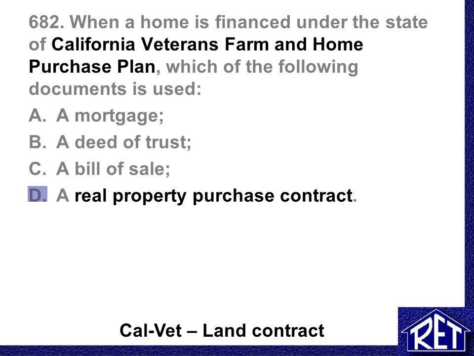682. When a home is financed under the state of California Veterans Farm and Home Purchase Plan, which of the following documents is used: A.A mortgag