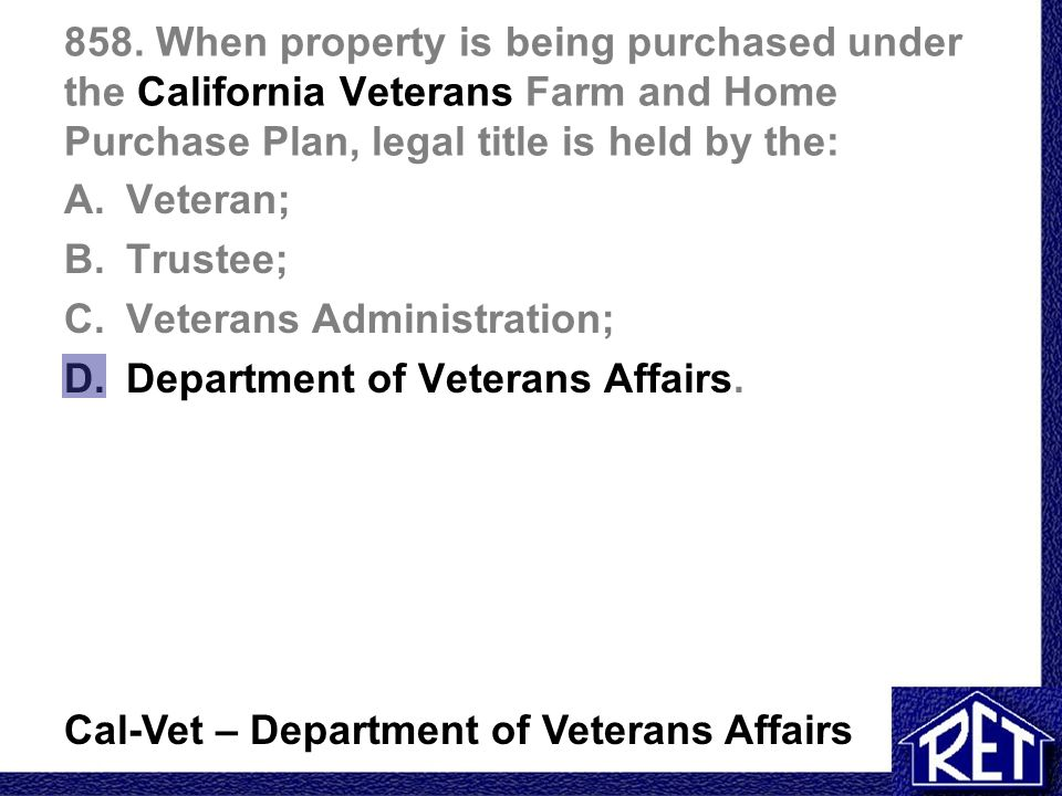 858. When property is being purchased under the California Veterans Farm and Home Purchase Plan, legal title is held by the: A.Veteran; B.Trustee; C.V