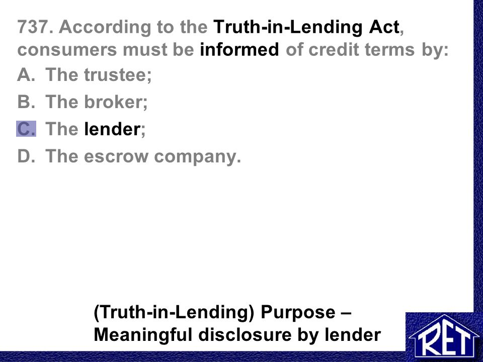 737. According to the Truth-in-Lending Act, consumers must be informed of credit terms by: A.The trustee; B.The broker; C.The lender; D.The escrow com