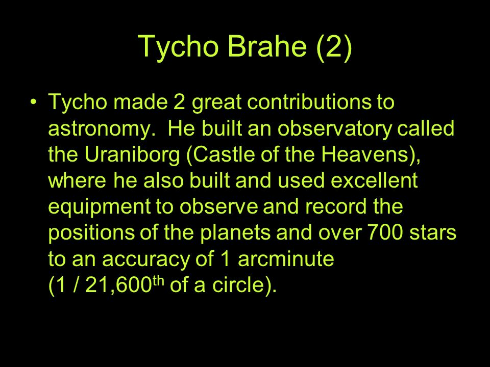 Tycho Brahe (2) Tycho made 2 great contributions to astronomy. He built an observatory called the Uraniborg (Castle of the Heavens), where he also bui