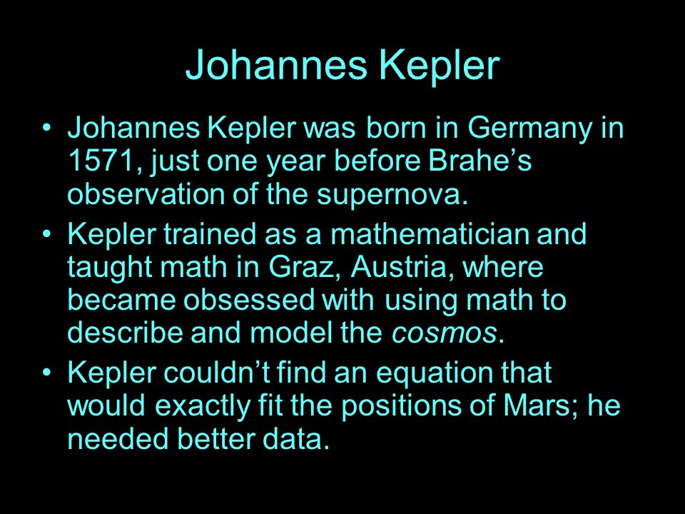 Johannes Kepler Johannes Kepler was born in Germany in 1571, just one year before Brahes observation of the supernova. Kepler trained as a mathematici