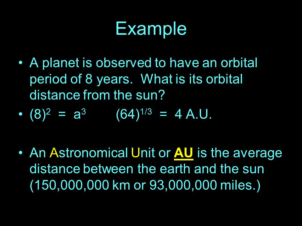 Example A planet is observed to have an orbital period of 8 years. What is its orbital distance from the sun? (8) 2 = a 3 (64) 1/3 = 4 A.U. An Astrono