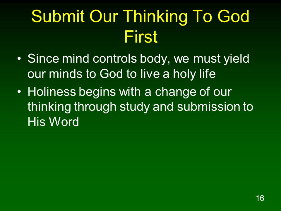16 Submit Our Thinking To God First Since mind controls body, we must yield our minds to God to live a holy life Holiness begins with a change of our