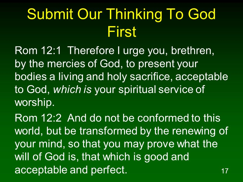 17 Submit Our Thinking To God First Rom 12:1 Therefore I urge you, brethren, by the mercies of God, to present your bodies a living and holy sacrifice