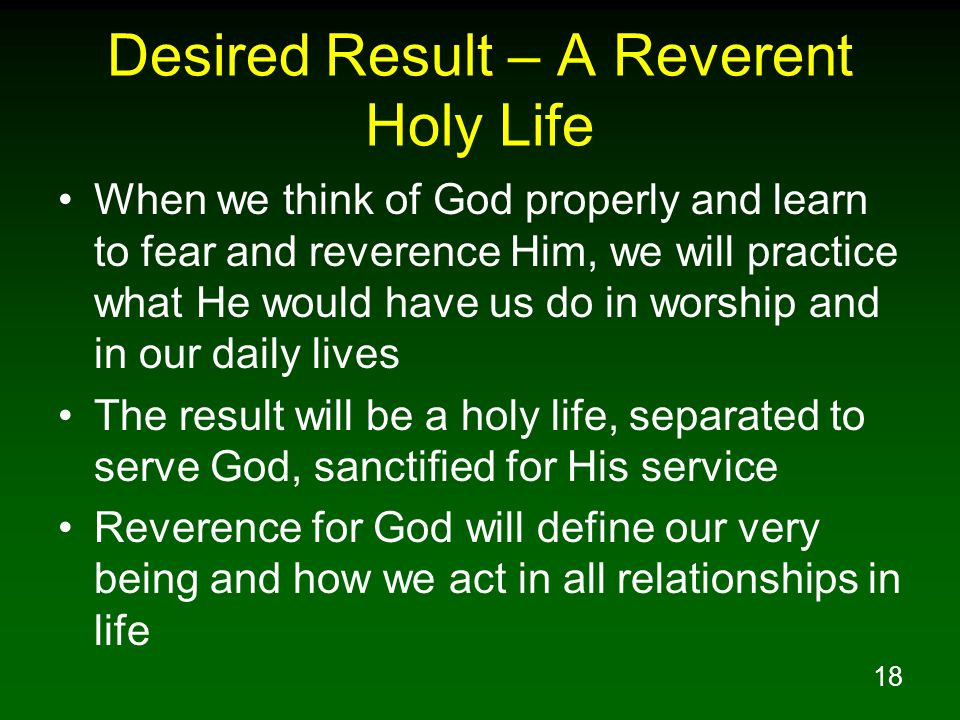 18 Desired Result – A Reverent Holy Life When we think of God properly and learn to fear and reverence Him, we will practice what He would have us do