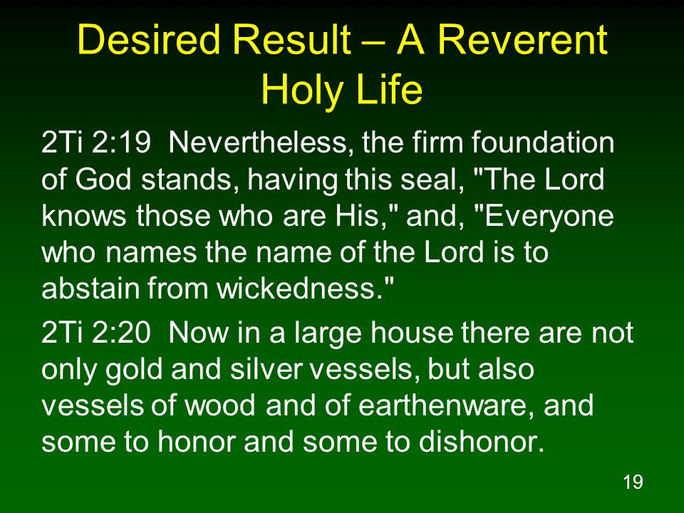 19 Desired Result – A Reverent Holy Life 2Ti 2:19 Nevertheless, the firm foundation of God stands, having this seal,