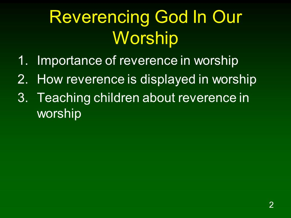 2 Reverencing God In Our Worship 1.Importance of reverence in worship 2.How reverence is displayed in worship 3.Teaching children about reverence in w