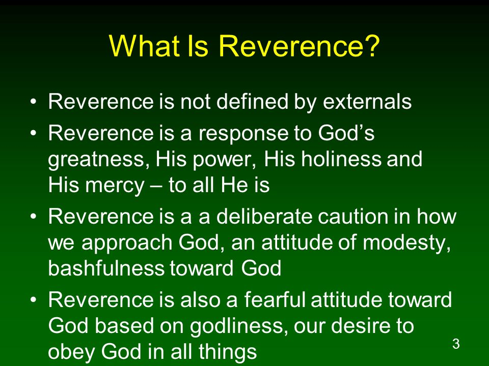 3 What Is Reverence? Reverence is not defined by externals Reverence is a response to Gods greatness, His power, His holiness and His mercy – to all H