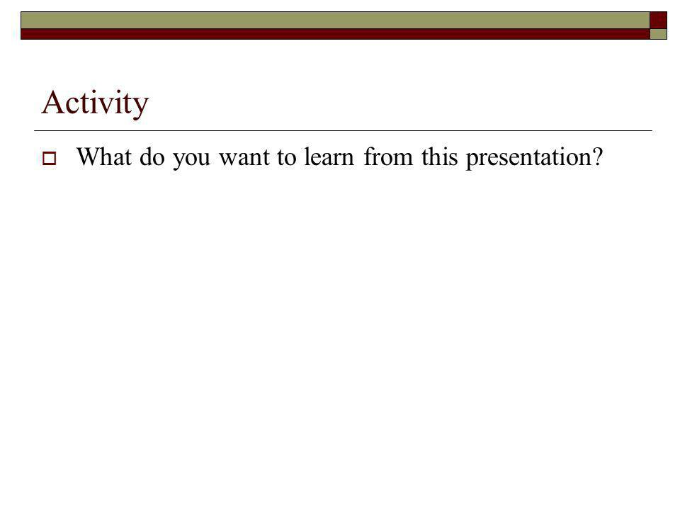 Activity What do you want to learn from this presentation