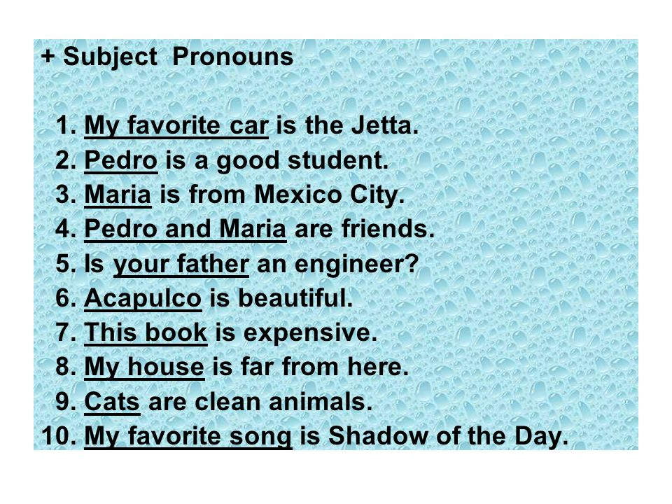+ Subject Pronouns 1. My favorite car is the Jetta. 2. Pedro is a good student. 3. Maria is from Mexico City. 4. Pedro and Maria are friends. 5. Is yo