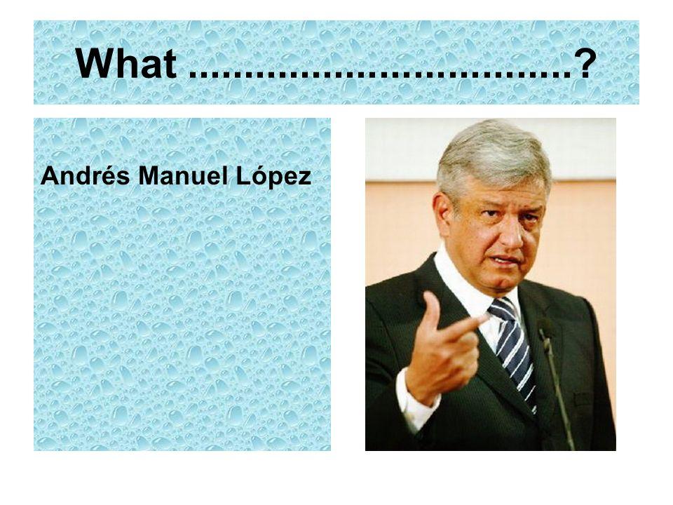What..................................? Andrés Manuel López
