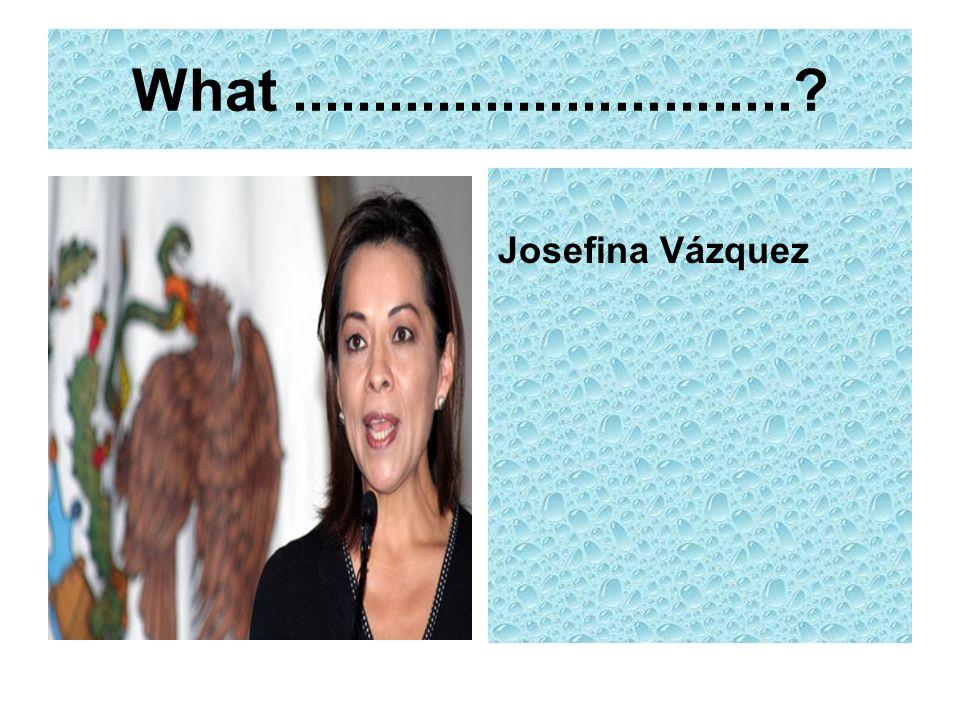 What...............................? Josefina Vázquez