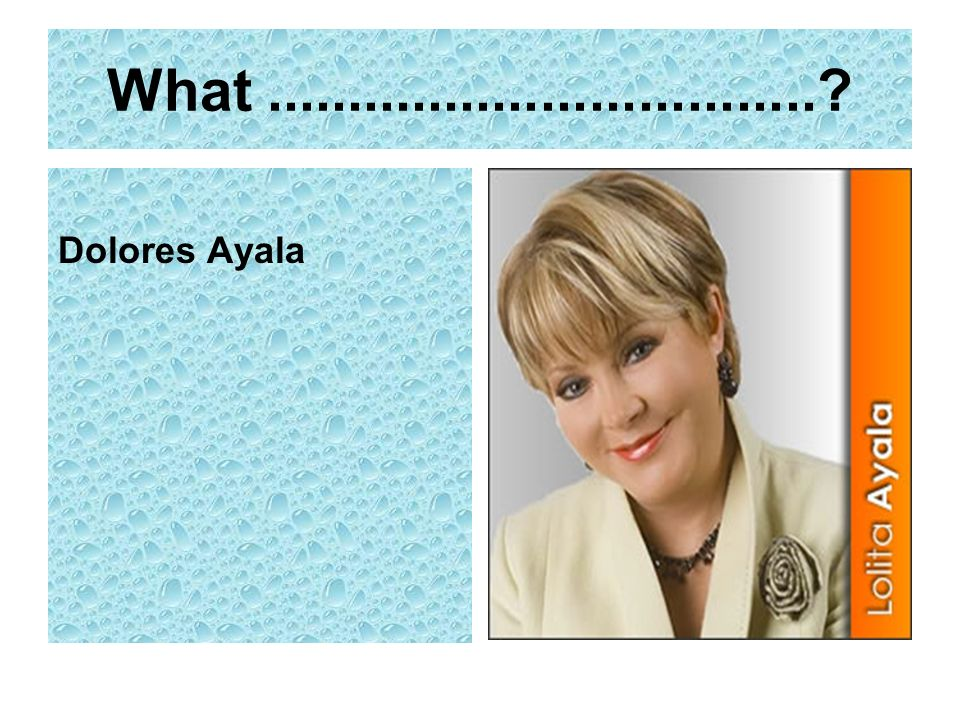 What..................................? Dolores Ayala