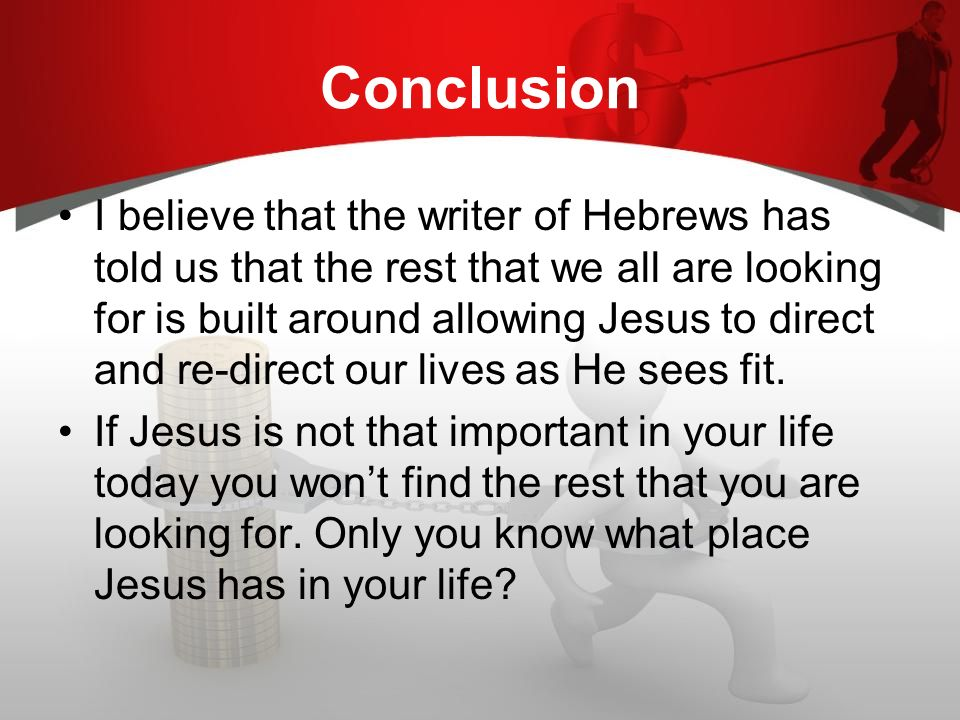 Conclusion I believe that the writer of Hebrews has told us that the rest that we all are looking for is built around allowing Jesus to direct and re-direct our lives as He sees fit.