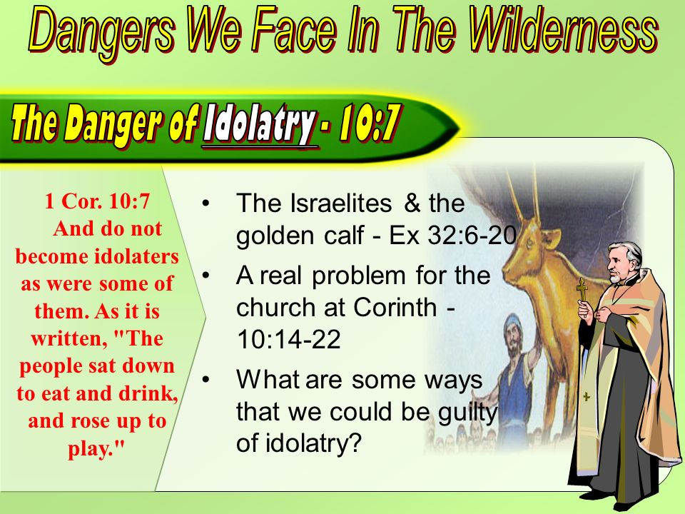 1 Cor. 10:7 And do not become idolaters as were some of them.