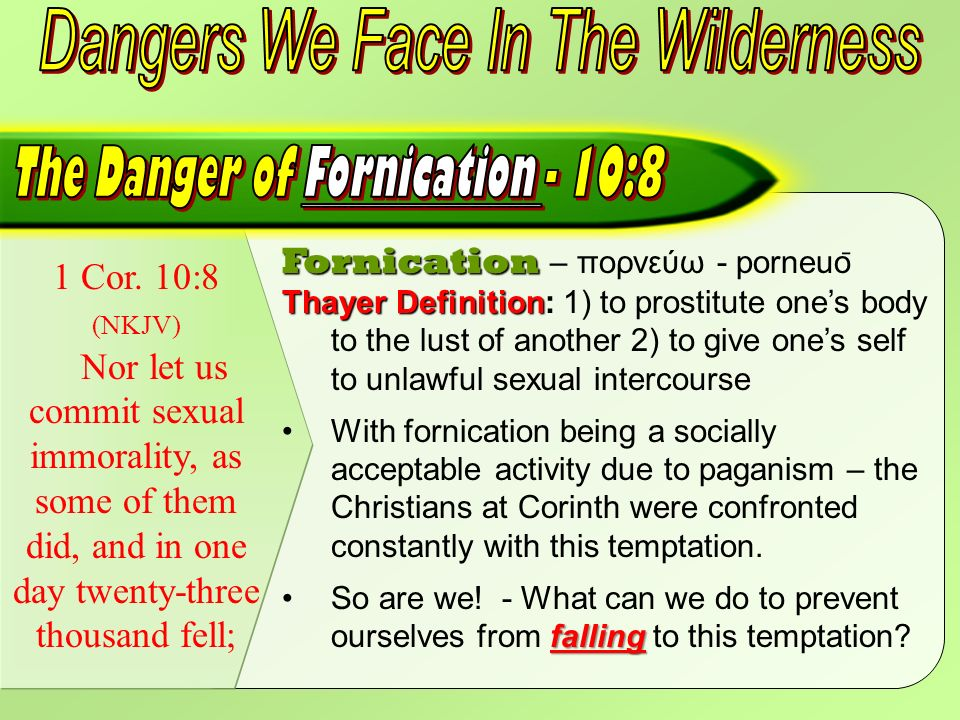 1 Cor. 10:8 (NKJV) Nor let us commit sexual immorality, as some of them did, and in one day twenty-three thousand fell; Fornication Fornication – πορν