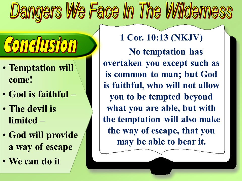 1 Cor. 10:13 (NKJV) No temptation has overtaken you except such as is common to man; but God is faithful, who will not allow you to be tempted beyond