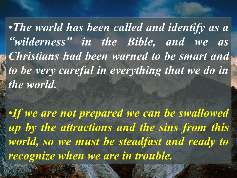 The world has been called and identify as a wilderness in the Bible, and we as Christians had been warned to be smart and to be very careful in everything that we do in the world.