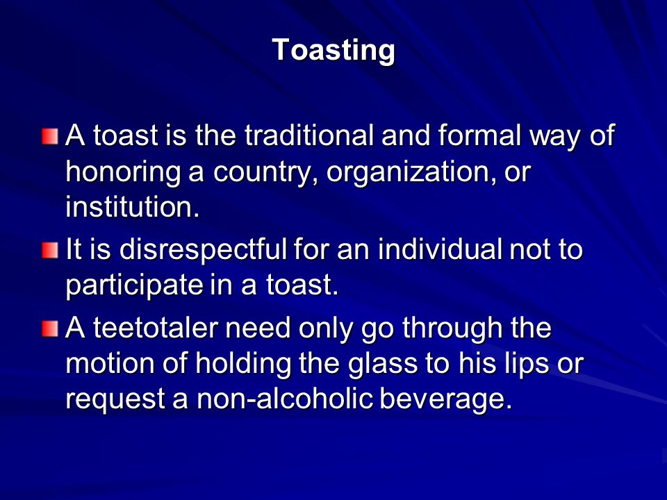 Toasting A toast is the traditional and formal way of honoring a country, organization, or institution.