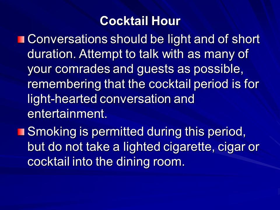Cocktail Hour Conversations should be light and of short duration. Attempt to talk with as many of your comrades and guests as possible, remembering t