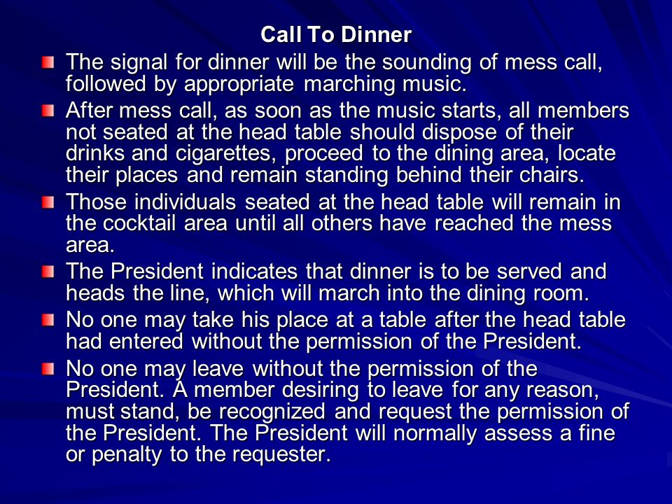 Call To Dinner The signal for dinner will be the sounding of mess call, followed by appropriate marching music. After mess call, as soon as the music