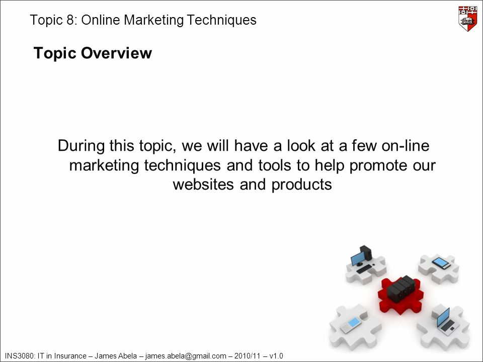 INS3080: IT in Insurance – James Abela – james.abela@gmail.com – 2010/11 – v1.0 Topic 8: Online Marketing Techniques Topic Overview During this topic, we will have a look at a few on-line marketing techniques and tools to help promote our websites and products