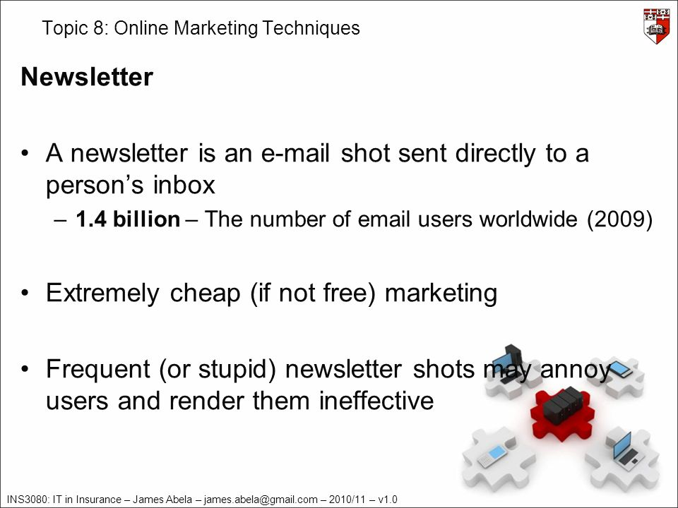INS3080: IT in Insurance – James Abela – james.abela@gmail.com – 2010/11 – v1.0 Topic 8: Online Marketing Techniques Newsletter A newsletter is an e-mail shot sent directly to a persons inbox –1.4 billion – The number of email users worldwide (2009) Extremely cheap (if not free) marketing Frequent (or stupid) newsletter shots may annoy users and render them ineffective