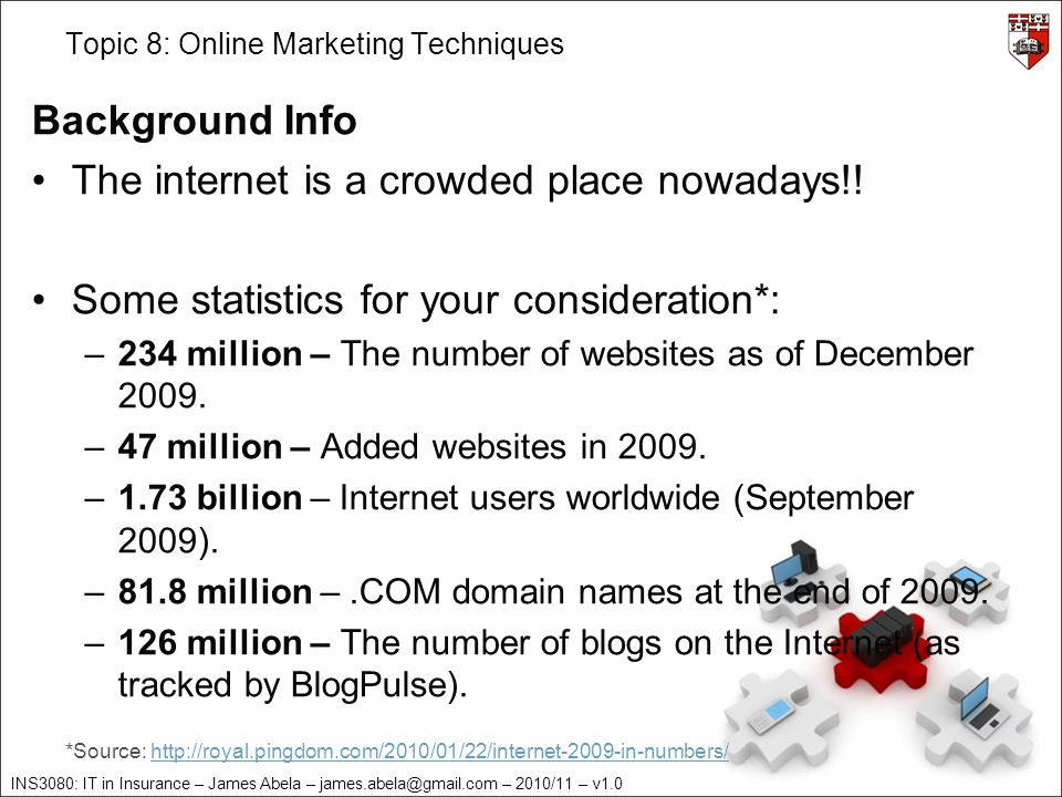 INS3080: IT in Insurance – James Abela – james.abela@gmail.com – 2010/11 – v1.0 Topic 8: Online Marketing Techniques Background Info The internet is a crowded place nowadays!.