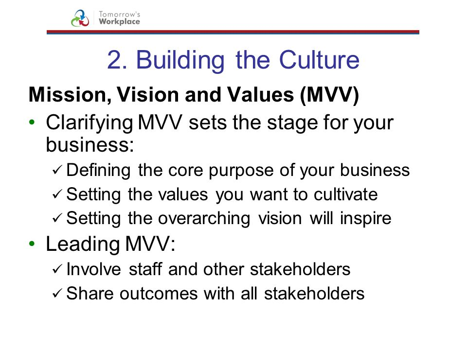 2. Building the Culture Mission, Vision and Values (MVV) Clarifying MVV sets the stage for your business: Defining the core purpose of your business S