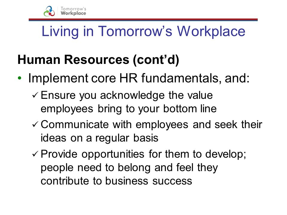 Living in Tomorrows Workplace Human Resources (contd) Implement core HR fundamentals, and: Ensure you acknowledge the value employees bring to your bo