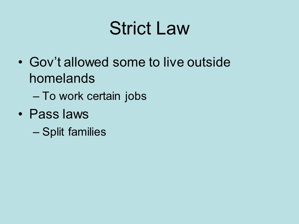 Strict Law Govt allowed some to live outside homelands –To work certain jobs Pass laws –Split families