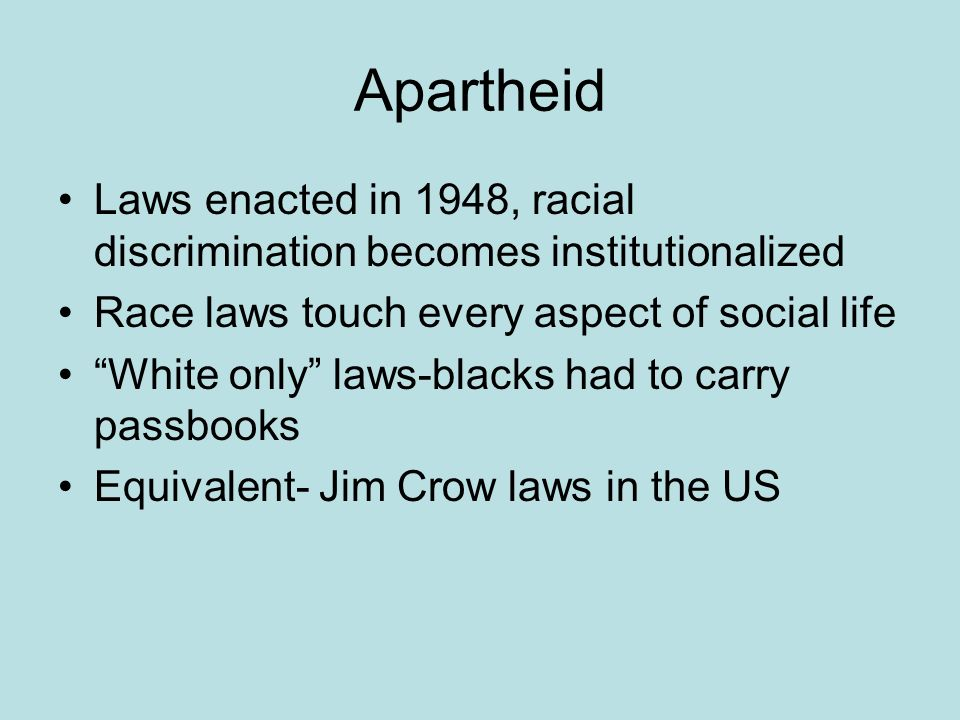 Apartheid Laws enacted in 1948, racial discrimination becomes institutionalized Race laws touch every aspect of social life White only laws-blacks had