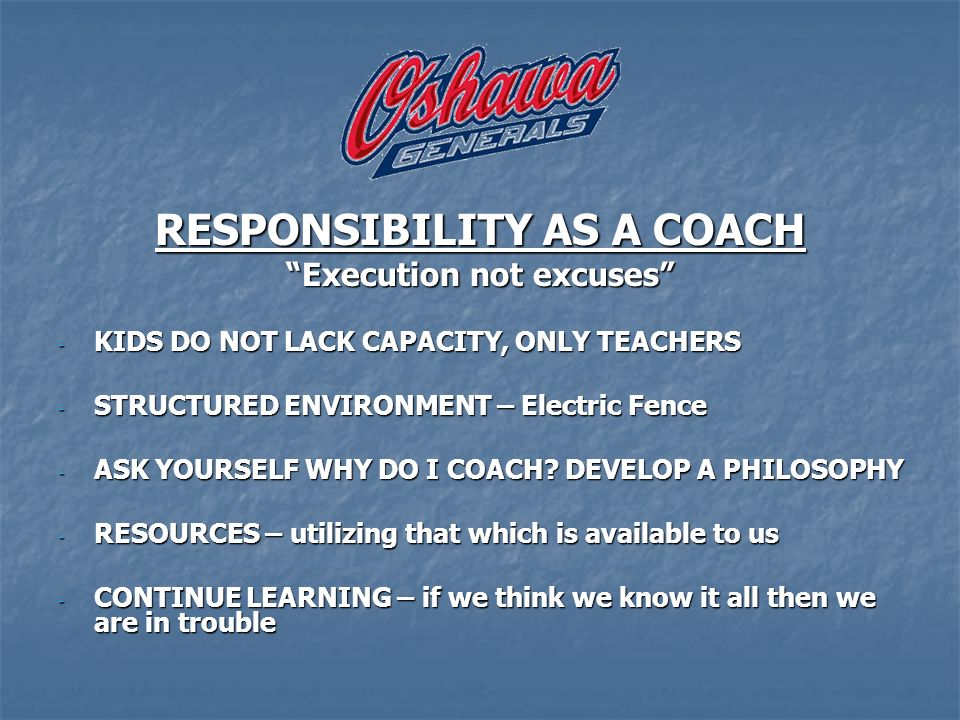 RESPONSIBILITY AS A COACH Execution not excuses - KIDS DO NOT LACK CAPACITY, ONLY TEACHERS - STRUCTURED ENVIRONMENT – Electric Fence - ASK YOURSELF WHY DO I COACH.