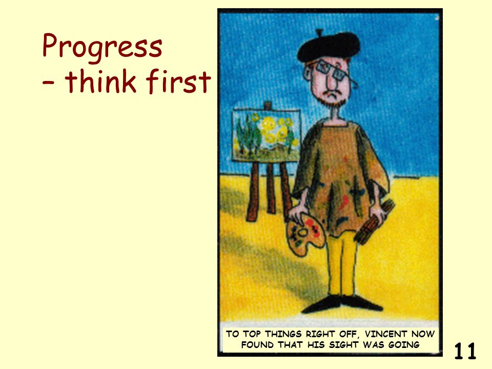 11 Progress – think first TO TOP THINGS RIGHT OFF, VINCENT NOW FOUND THAT HIS SIGHT WAS GOING