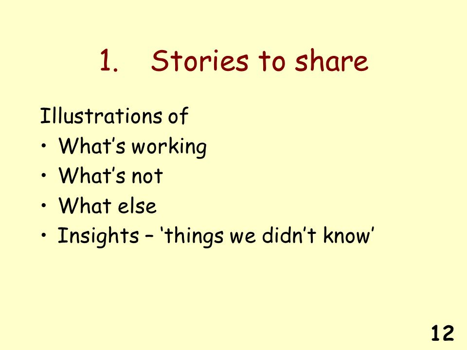 12 1. Stories to share Illustrations of Whats working Whats not What else Insights – things we didnt know