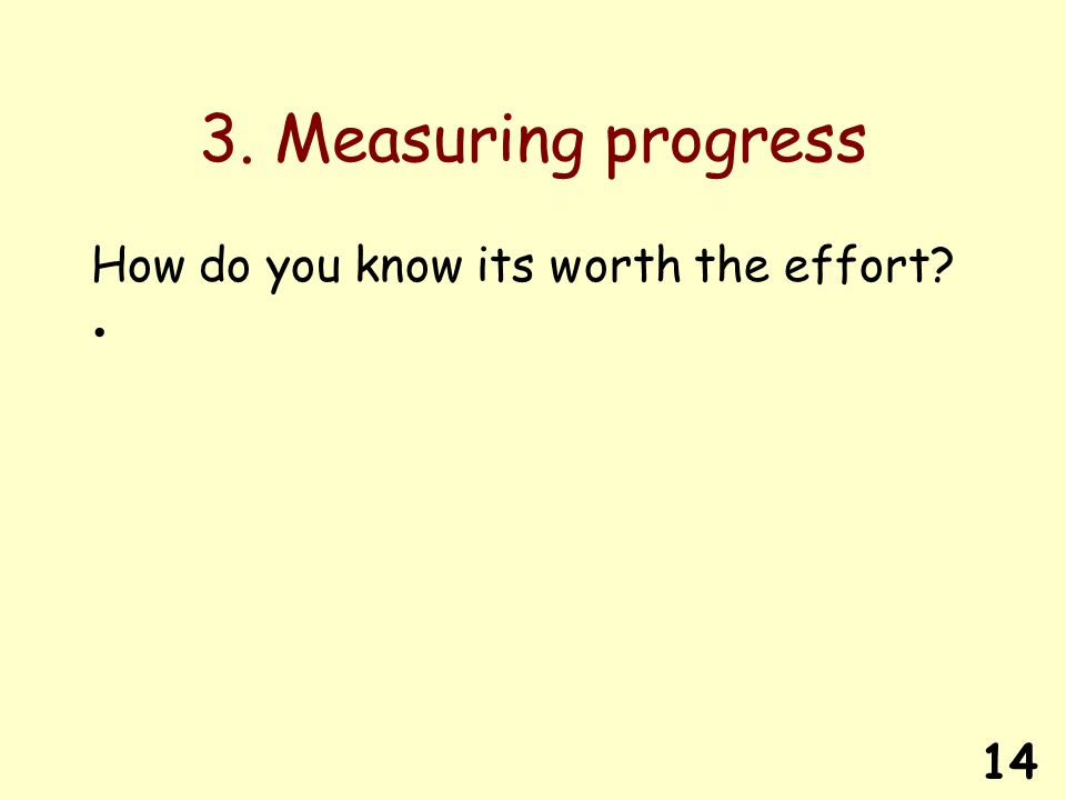 14 3. Measuring progress How do you know its worth the effort?